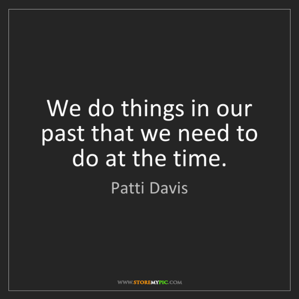 Patti Davis: We do things in our past that we need to do at the time.