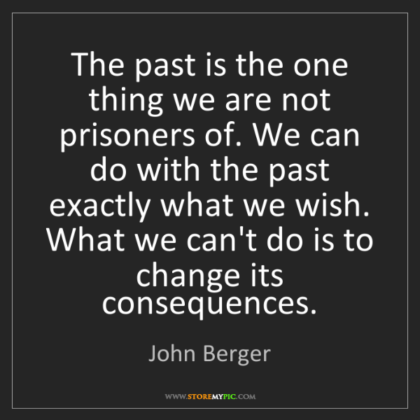 John Berger: The past is the one thing we are not prisoners of. We...
