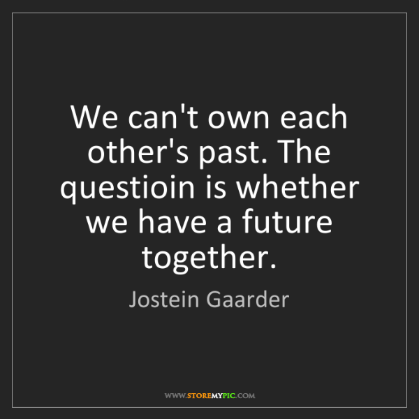 Jostein Gaarder: We can't own each other's past. The questioin is whether...