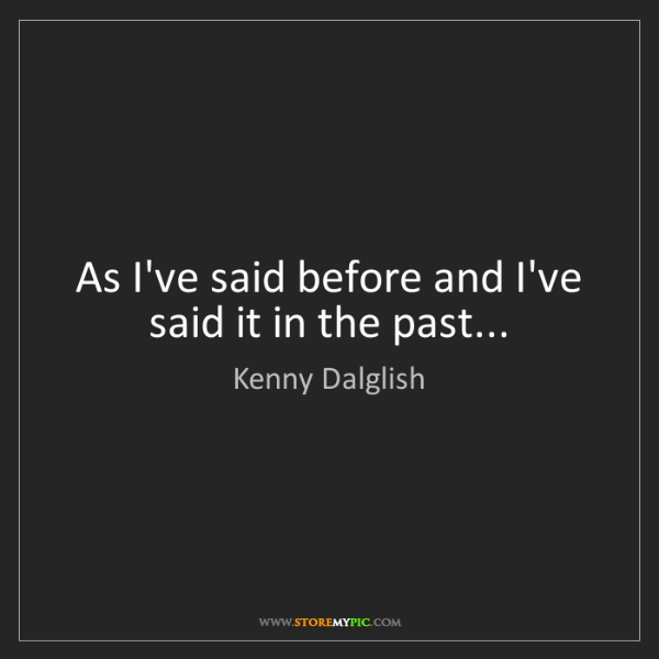 Kenny Dalglish: As I've said before and I've said it in the past...