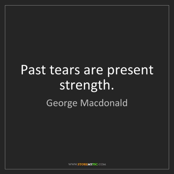 George Macdonald: Past tears are present strength.