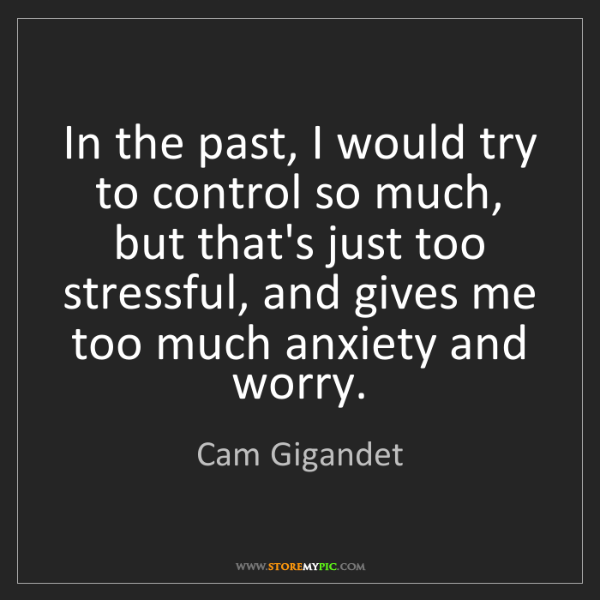 Cam Gigandet: In the past, I would try to control so much, but that's...