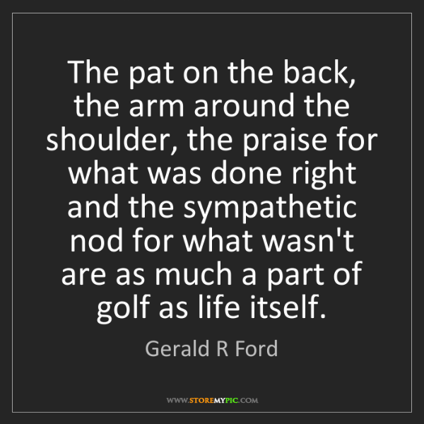Gerald R Ford: The pat on the back, the arm around the shoulder, the...