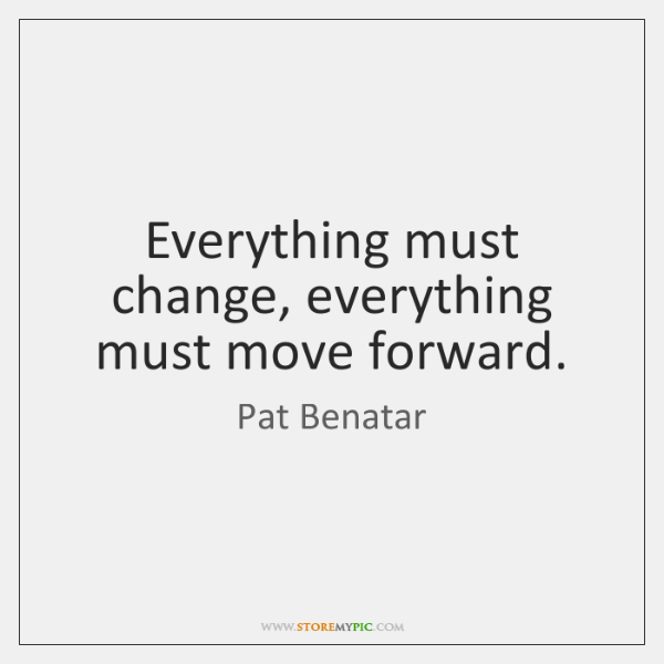 Everything must change, everything must move forward.