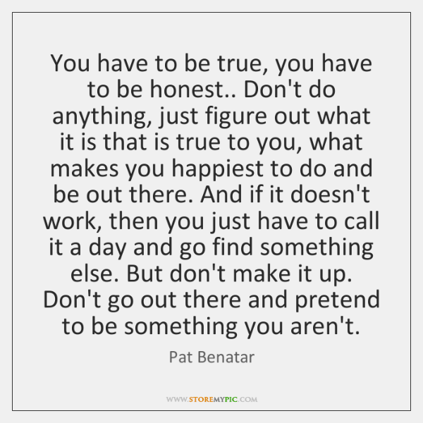 You have to be true, you have to be honest.. Don't do ...