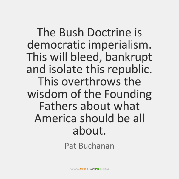 The Bush Doctrine is democratic imperialism. This will bleed, bankrupt and isolate ...