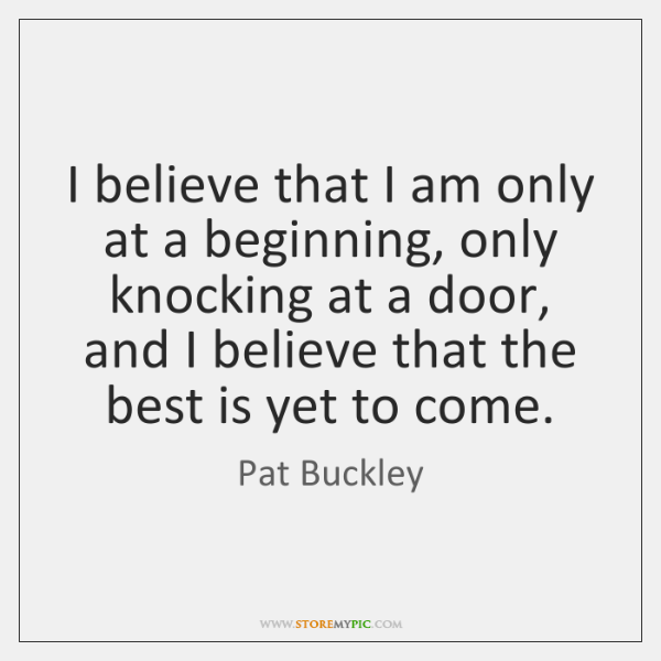 I believe that I am only at a beginning, only knocking at ...