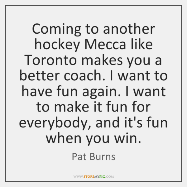 Coming to another hockey Mecca like Toronto makes you a better coach. ...