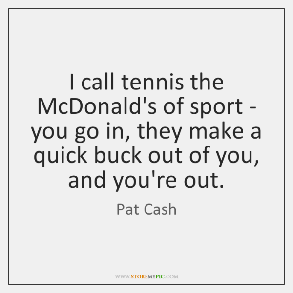 I call tennis the McDonald's of sport - you go in, they ...