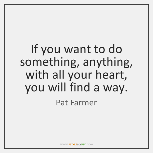 If you want to do something, anything, with all your heart, you ...