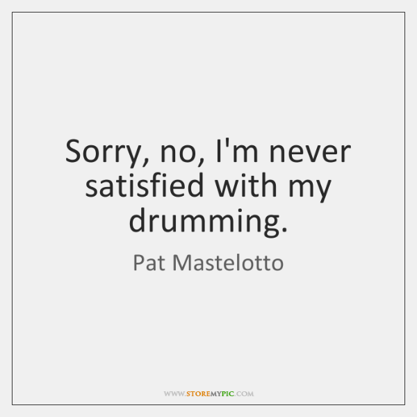 Sorry, no, I'm never satisfied with my drumming.