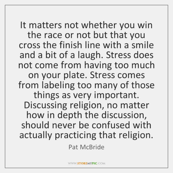 It matters not whether you win the race or not but that ...