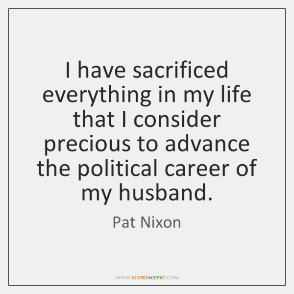 I have sacrificed everything in my life that I consider precious to ...