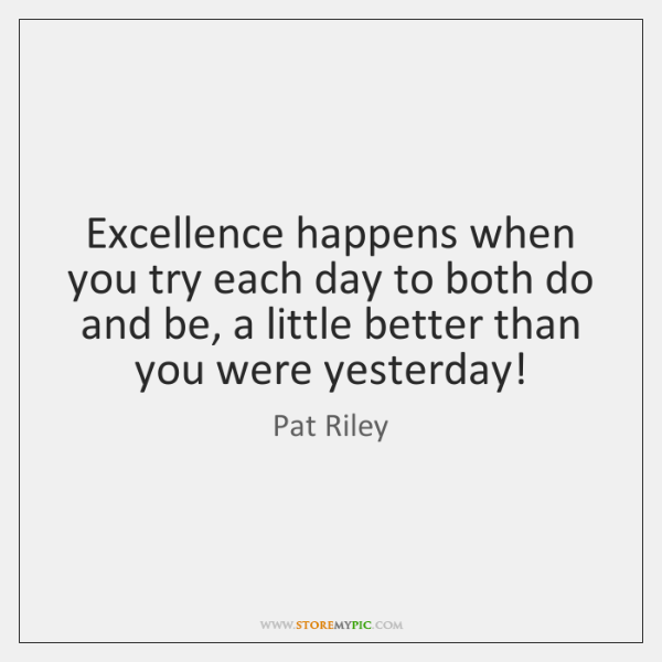 Excellence happens when you try each day to both do and be, ...