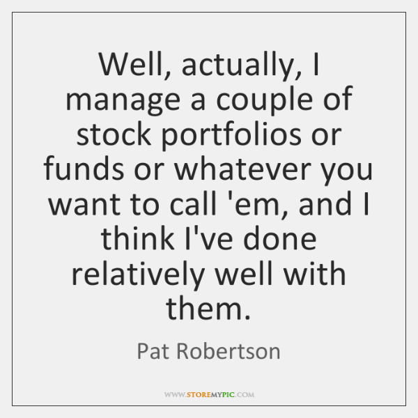 Well, actually, I manage a couple of stock portfolios or funds or ...