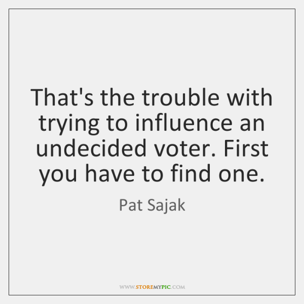 That's the trouble with trying to influence an undecided voter. First you ...
