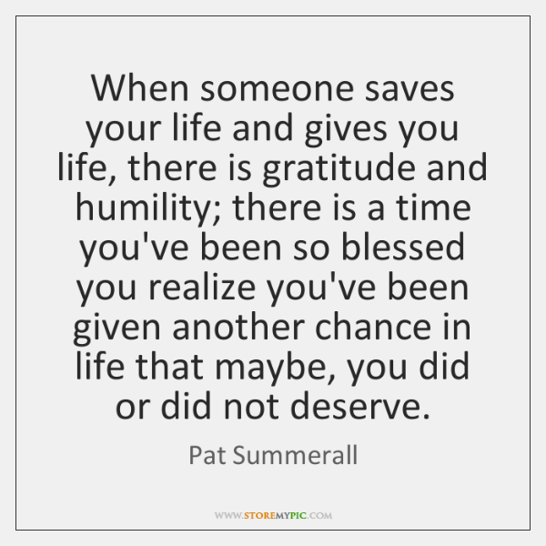When someone saves your life and gives you life, there is gratitude ...