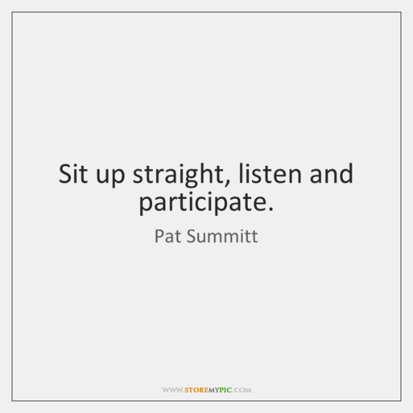 Sit up straight, listen and participate.