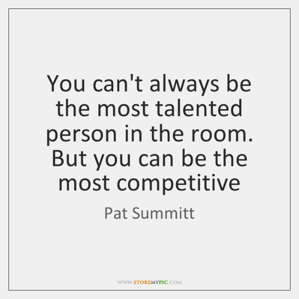 You can't always be the most talented person in the room. But ...