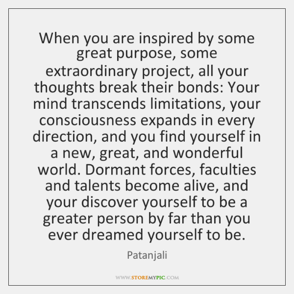 When you are inspired by some great purpose, some extraordinary project, all ...