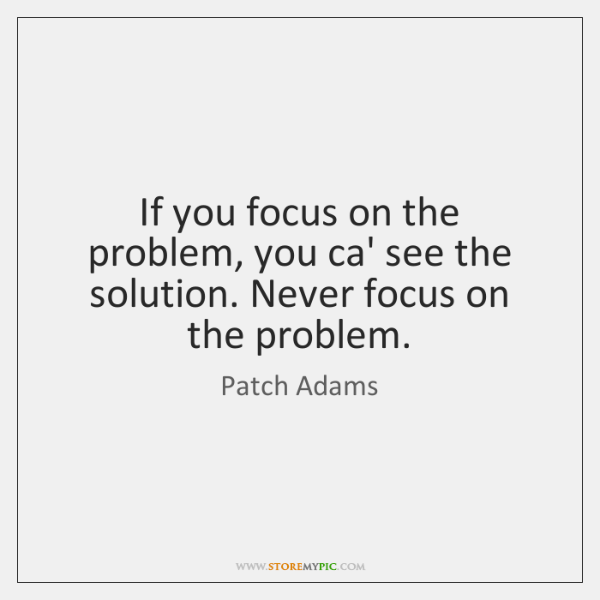 If you focus on the problem, you ca' see the solution. Never ...