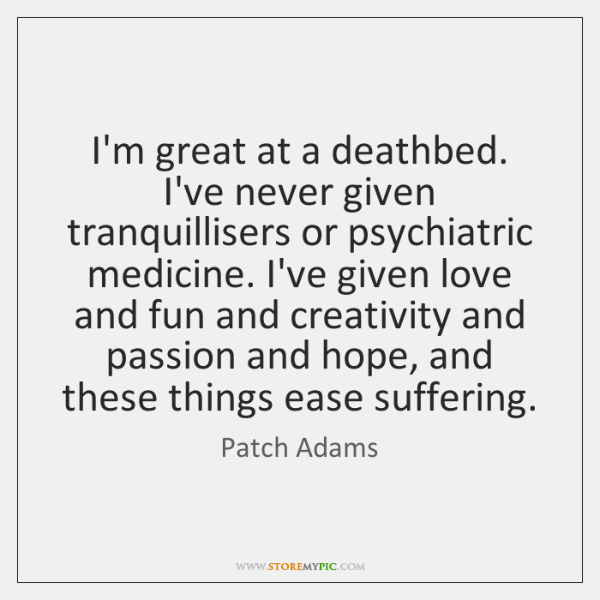 I'm great at a deathbed. I've never given tranquillisers or psychiatric medicine. ...
