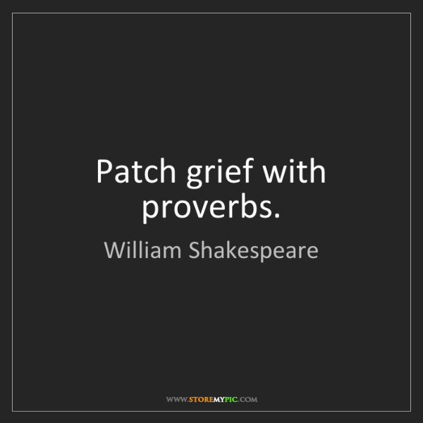 William Shakespeare: Patch grief with proverbs.