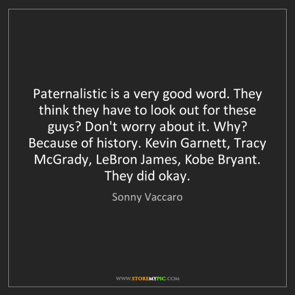 Sonny Vaccaro: Paternalistic is a very good word. They think they have...