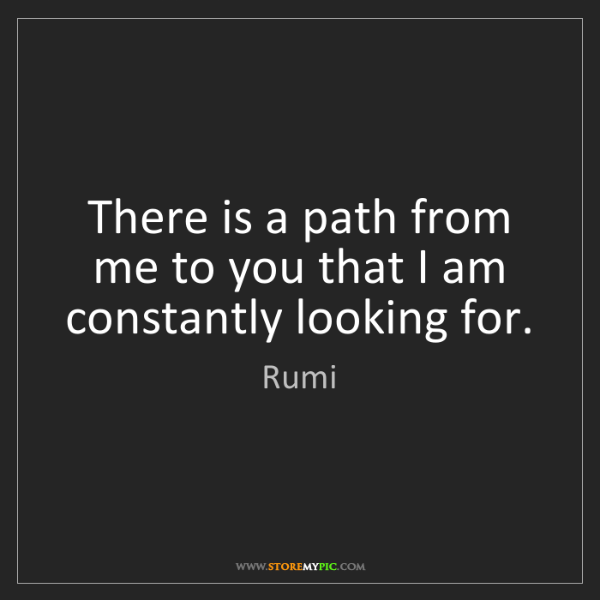 Rumi: There is a path from me to you that I am constantly looking...