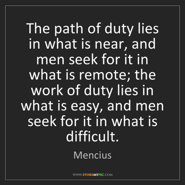 Mencius: The path of duty lies in what is near, and men seek for...