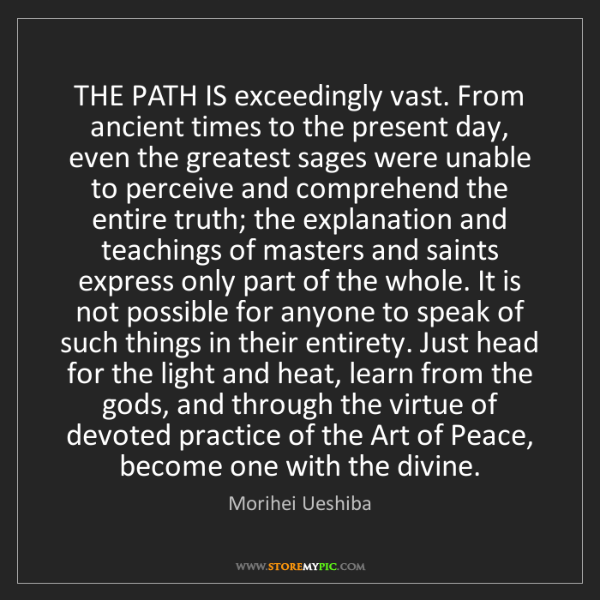 Morihei Ueshiba: THE PATH IS exceedingly vast. From ancient times to the...