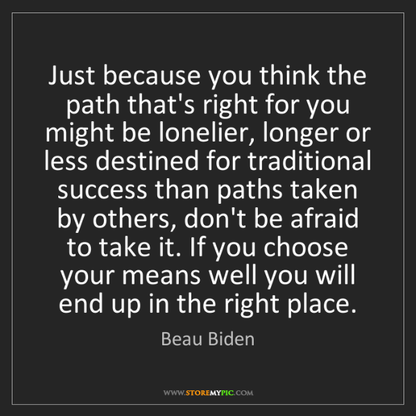 Beau Biden: Just because you think the path that's right for you...