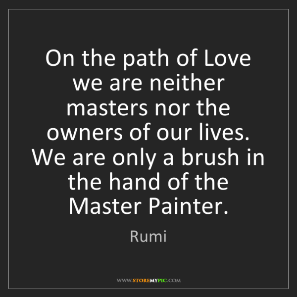 Rumi: On the path of Love we are neither masters nor the owners...