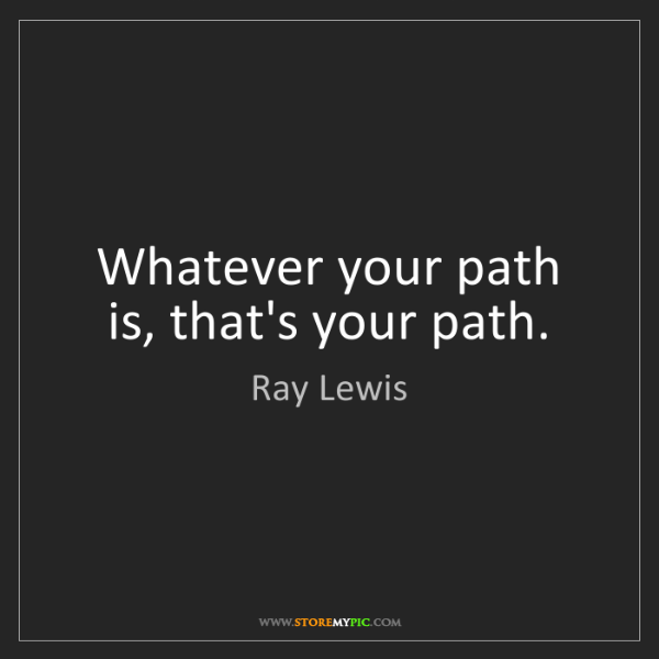 Ray Lewis: Whatever your path is, that's your path.