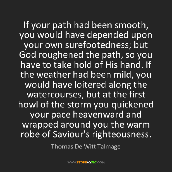 Thomas De Witt Talmage: If your path had been smooth, you would have depended...