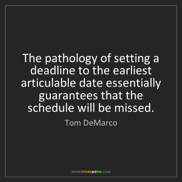 Tom DeMarco: The pathology of setting a deadline to the earliest articulable...