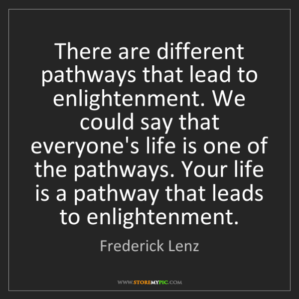 Frederick Lenz: There are different pathways that lead to enlightenment....