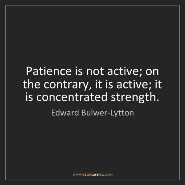 Edward Bulwer-Lytton: Patience is not active; on the contrary, it is active;...