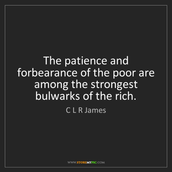 C L R James: The patience and forbearance of the poor are among the...