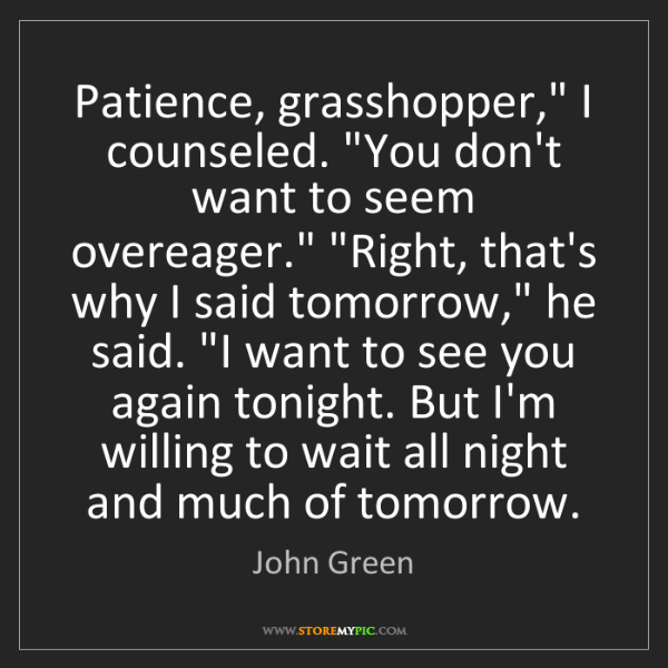 "John Green: Patience, grasshopper,"" I counseled. ""You don't want..."