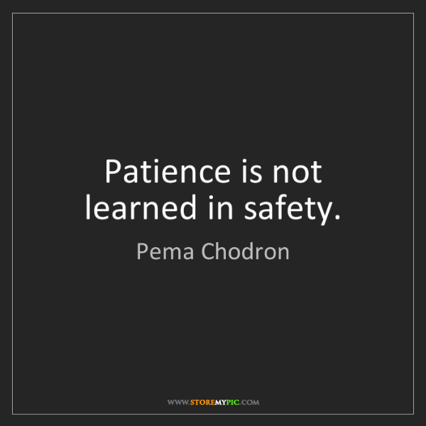 Pema Chodron: Patience is not learned in safety.