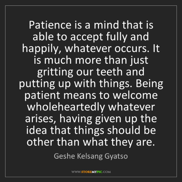 Geshe Kelsang Gyatso: Patience is a mind that is able to accept fully and happily,...