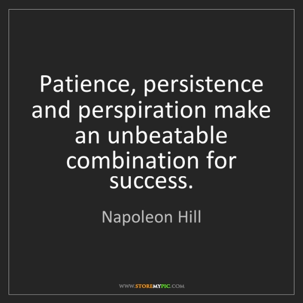 Napoleon Hill: Patience, persistence and perspiration make an unbeatable...