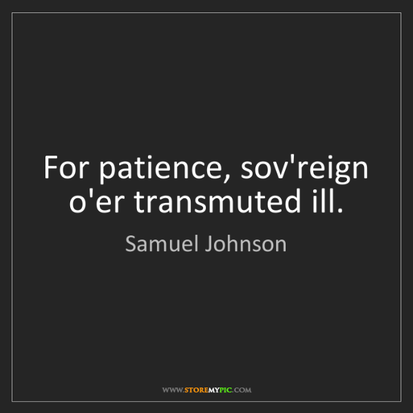 Samuel Johnson: For patience, sov'reign o'er transmuted ill.