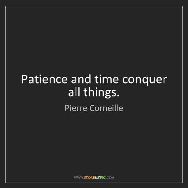 Pierre Corneille: Patience and time conquer all things.