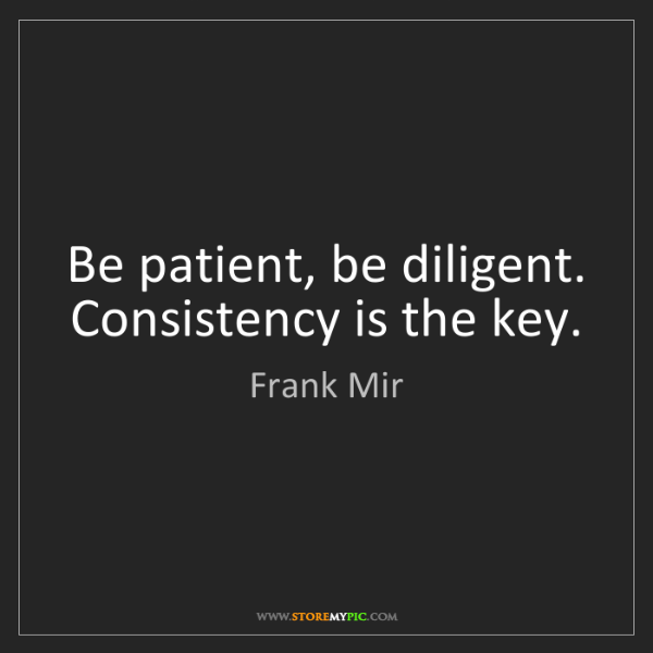 Frank Mir: Be patient, be diligent. Consistency is the key.