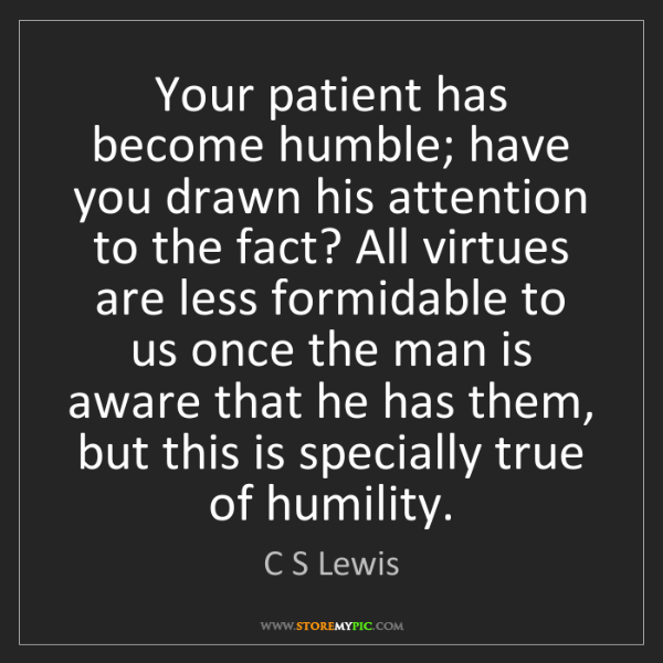 C S Lewis: Your patient has become humble; have you drawn his attention...