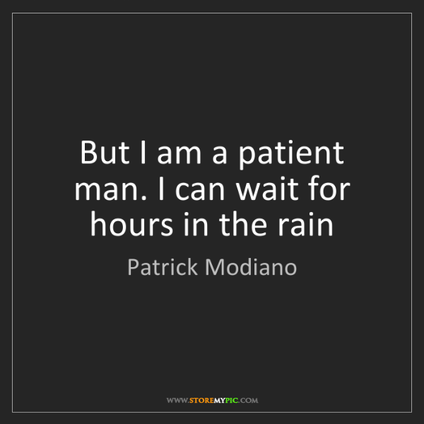 Patrick Modiano: But I am a patient man. I can wait for hours in the rain