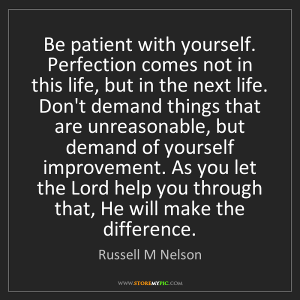 Russell M Nelson: Be patient with yourself. Perfection comes not in this...