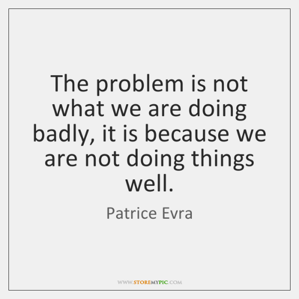 The problem is not what we are doing badly, it is because ...